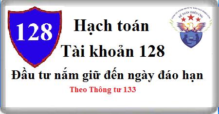Tài khoản 128 Đầu tư nắm giữ đến ngày đáo hạn theo TT 133