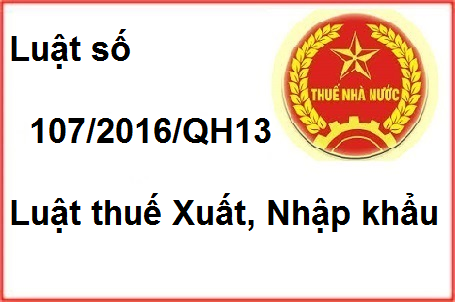 Luật 107/2016/QH13 Luật thuế Xuất Nhập khẩu